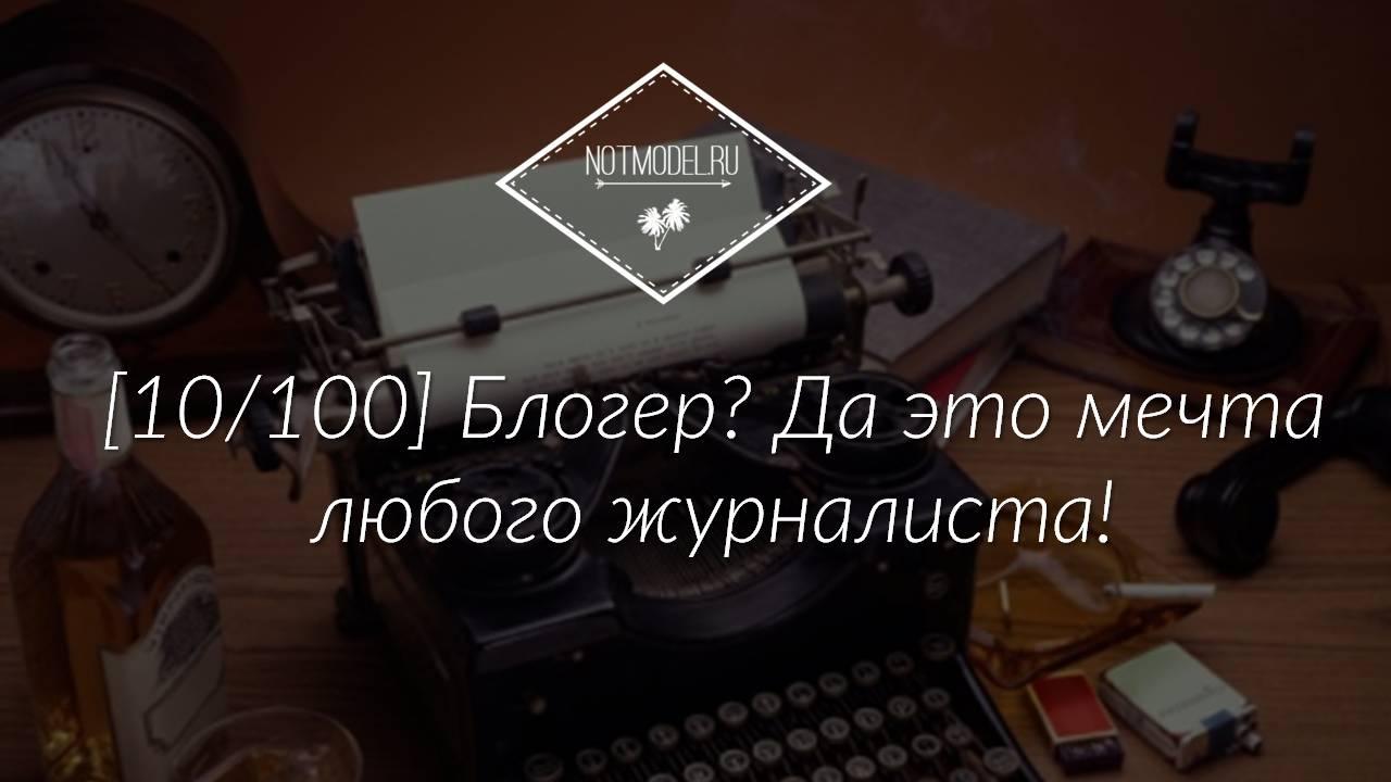 [10/100] Блогер? Да это мечта любого журналиста!