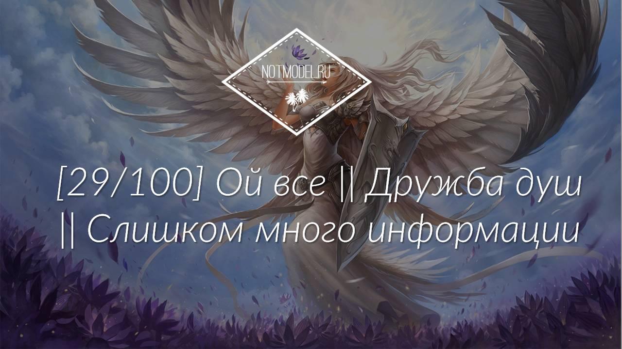 [29/100] Ой все || Дружба душ || Слишком много информации